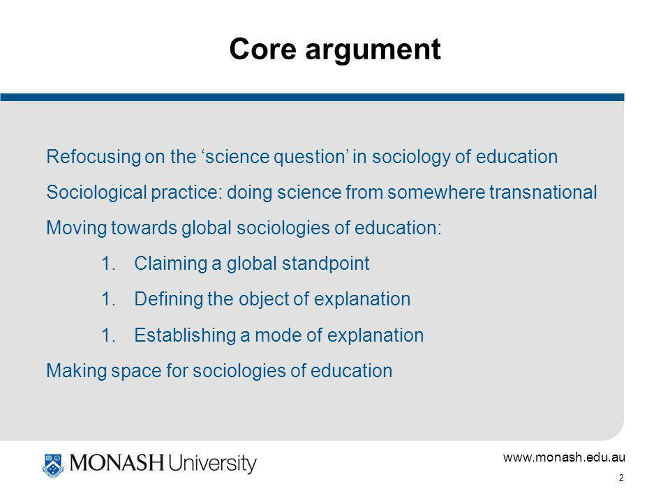 www.monash.edu.au 2 Core argument Refocusing on the science question in sociology of education Sociological practice: doing science from somewhere transnational Moving towards global sociologies of education: 1.Claiming a global standpoint 1.Defining the object of explanation 1.Establishing a mode of explanation Making space for sociologies of education