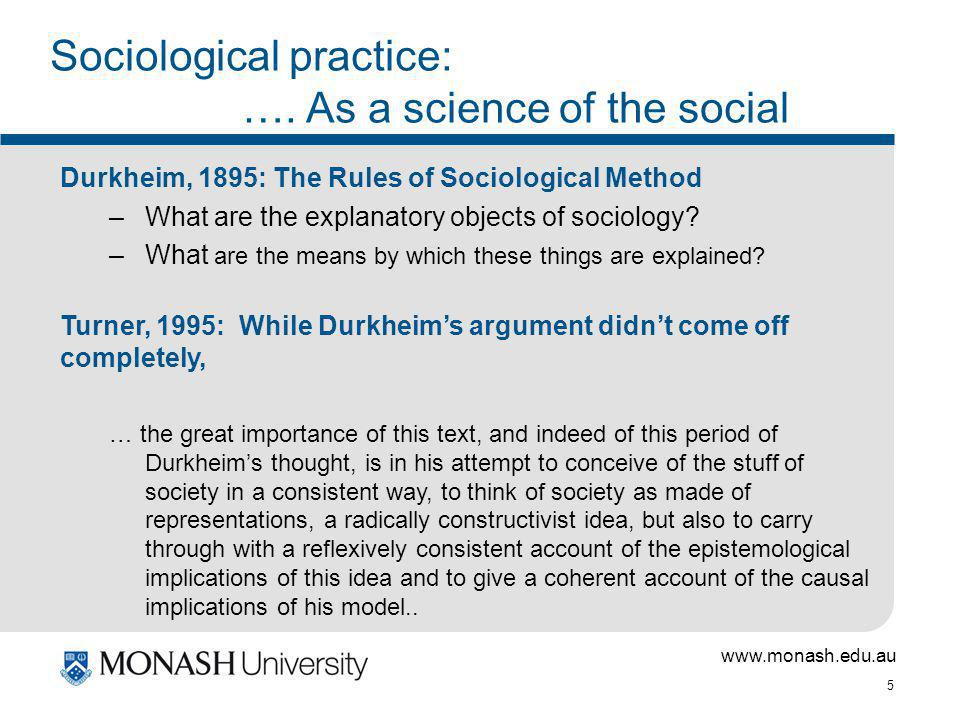 www.monash.edu.au 5 Sociological practice: …. As a science of the social Durkheim, 1895: The Rules of Sociological Method –What are the explanatory ob