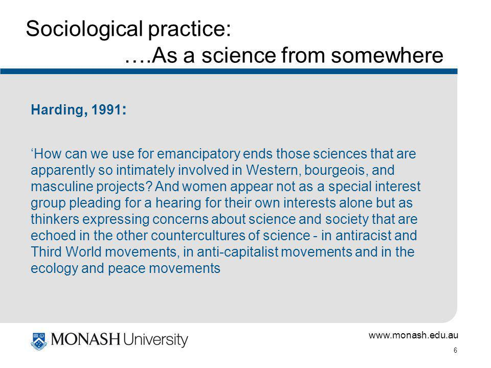 www.monash.edu.au 6 Sociological practice: ….As a science from somewhere Harding, 1991 : How can we use for emancipatory ends those sciences that are apparently so intimately involved in Western, bourgeois, and masculine projects.