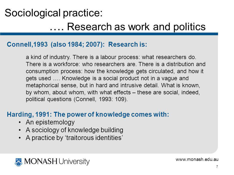 www.monash.edu.au 7 Sociological practice: …. Research as work and politics Connell,1993 (also 1984; 2007): Research is: a kind of industry. There is