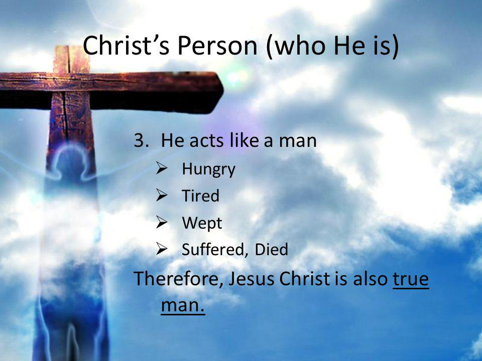 Christs Person (who He is) 3.He acts like a man Hungry Tired Wept Suffered, Died Therefore, Jesus Christ is also true man.