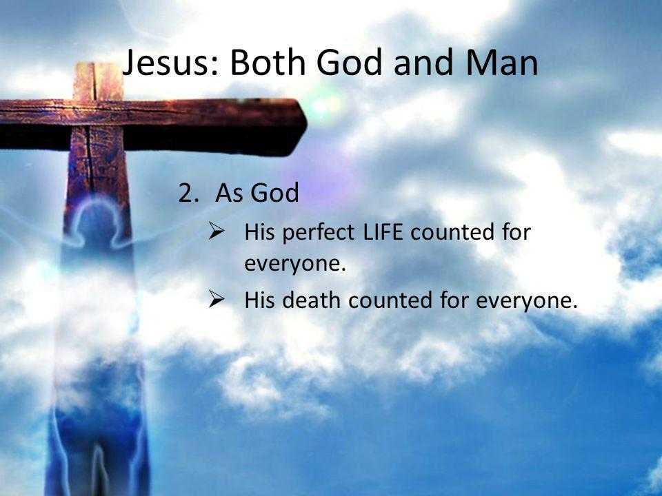 Jesus: Both God and Man 2.As God His perfect LIFE counted for everyone. His death counted for everyone.