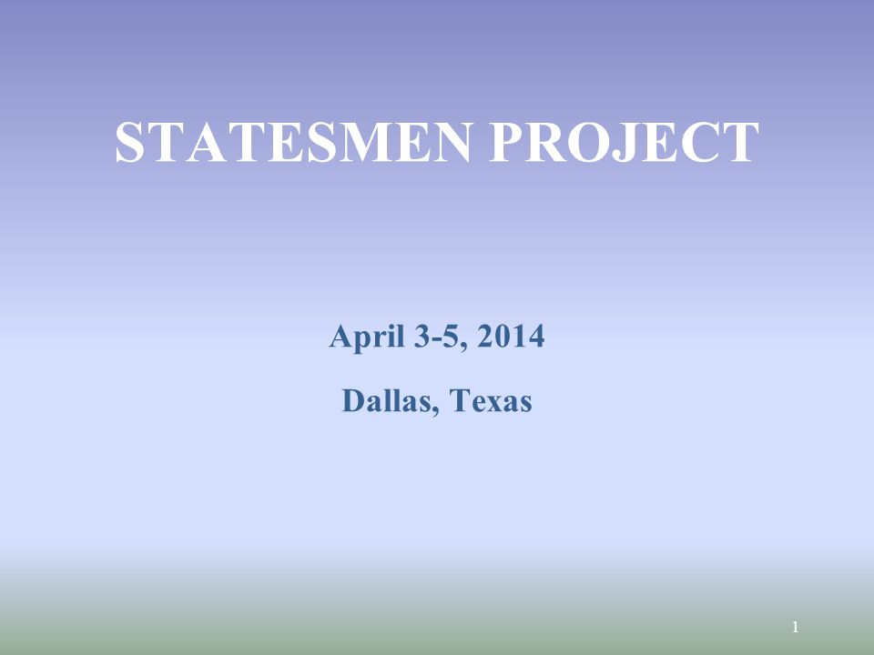 STATESMEN PROJECT April 3-5, 2014 Dallas, Texas 1