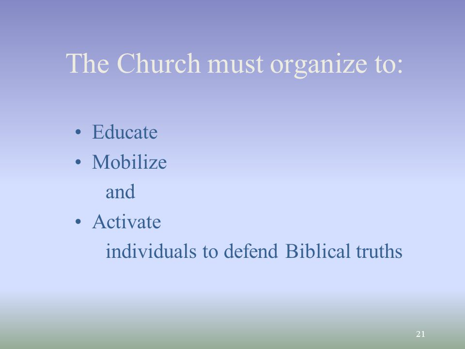 21 The Church must organize to: Educate Mobilize and Activate individuals to defend Biblical truths