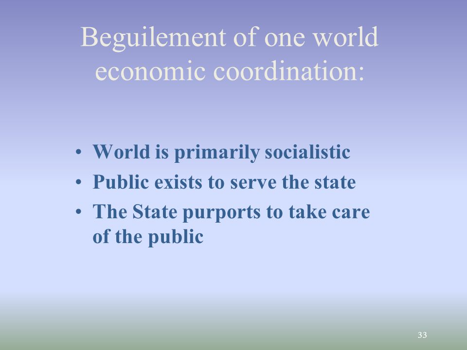 33 Beguilement of one world economic coordination: World is primarily socialistic Public exists to serve the state The State purports to take care of the public