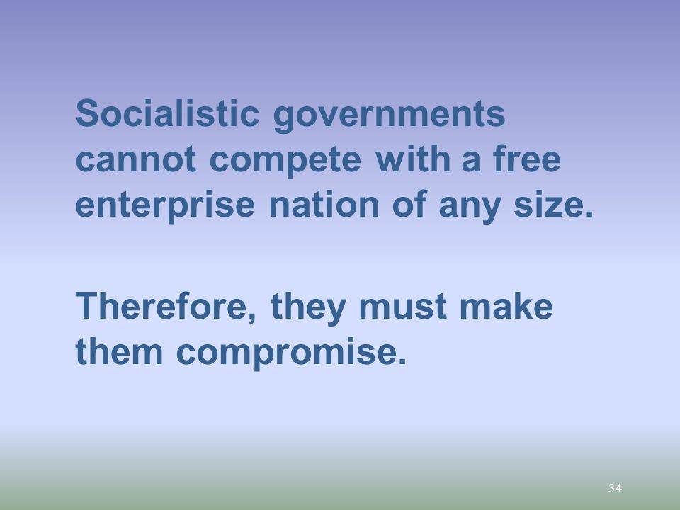 34 Socialistic governments cannot compete with a free enterprise nation of any size.