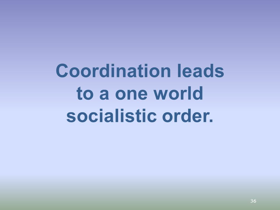 36 Coordination leads to a one world socialistic order.