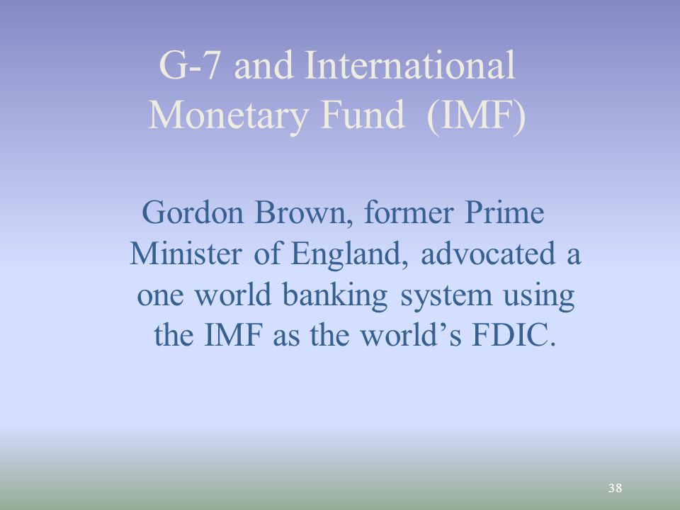 38 G-7 and International Monetary Fund (IMF) Gordon Brown, former Prime Minister of England, advocated a one world banking system using the IMF as the worlds FDIC.
