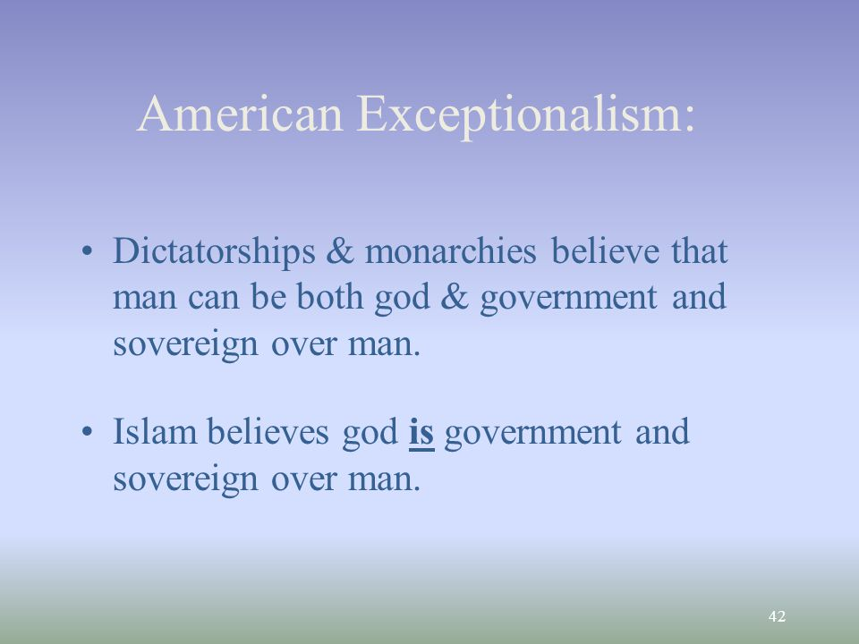 42 American Exceptionalism: Dictatorships & monarchies believe that man can be both god & government and sovereign over man.