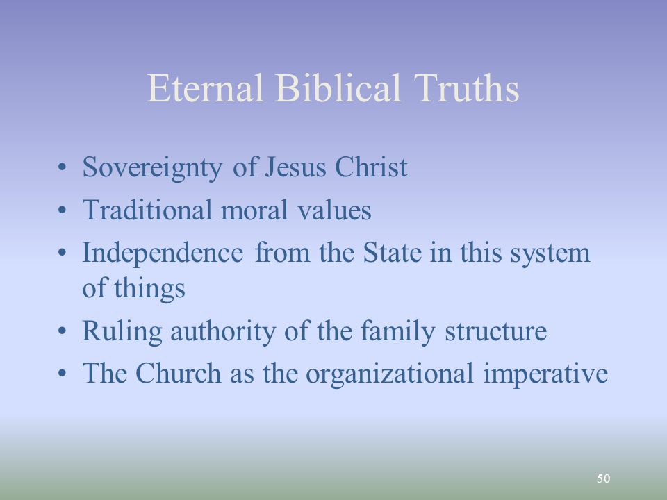50 Eternal Biblical Truths Sovereignty of Jesus Christ Traditional moral values Independence from the State in this system of things Ruling authority of the family structure The Church as the organizational imperative