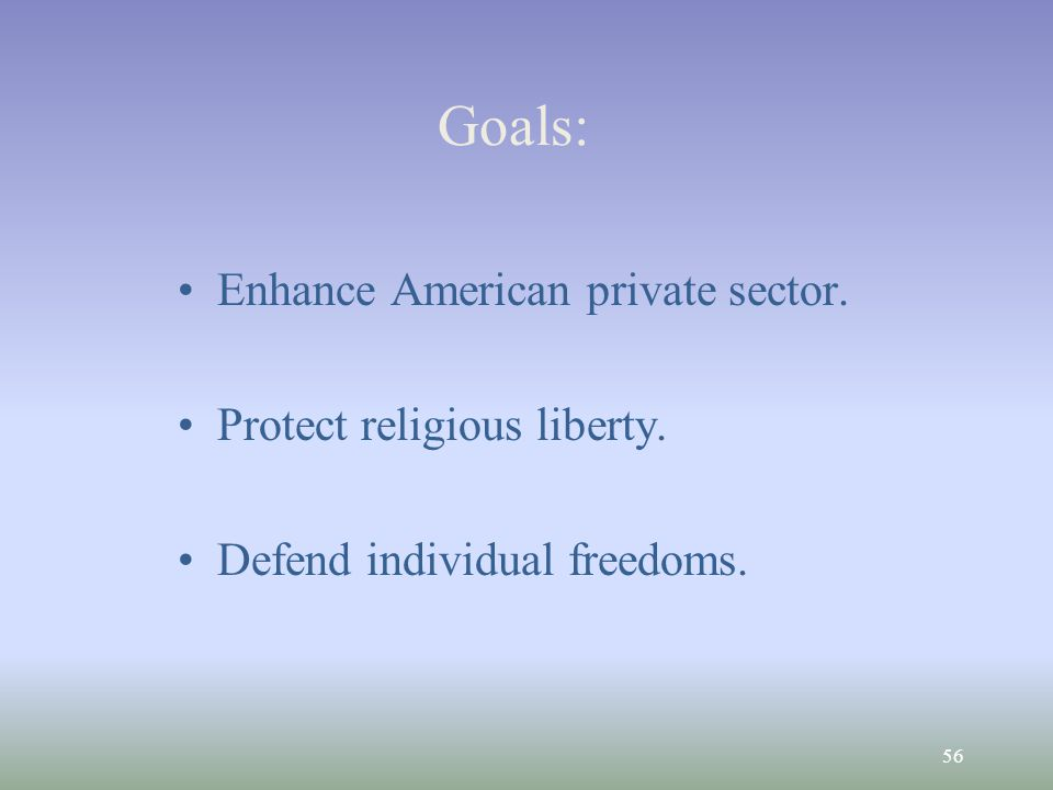 56 Goals: Enhance American private sector. Protect religious liberty. Defend individual freedoms.