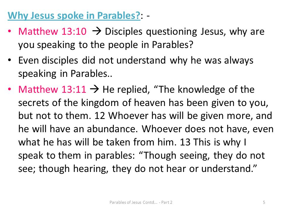 Why Jesus spoke in Parables?: - Matthew 13:10 Disciples questioning Jesus, why are you speaking to the people in Parables? Even disciples did not unde