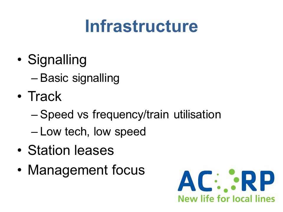 Infrastructure Signalling –Basic signalling Track –Speed vs frequency/train utilisation –Low tech, low speed Station leases Management focus