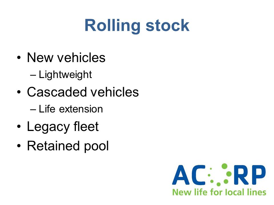 Rolling stock New vehicles –Lightweight Cascaded vehicles –Life extension Legacy fleet Retained pool