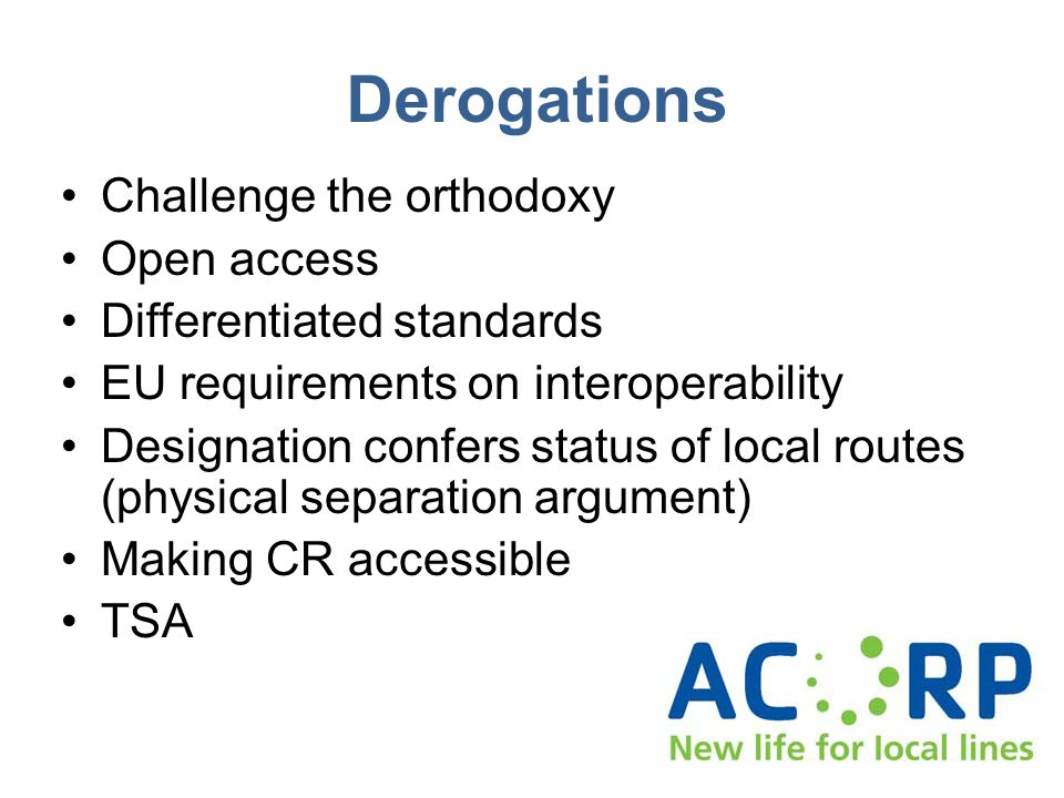 Derogations Challenge the orthodoxy Open access Differentiated standards EU requirements on interoperability Designation confers status of local routes (physical separation argument) Making CR accessible TSA