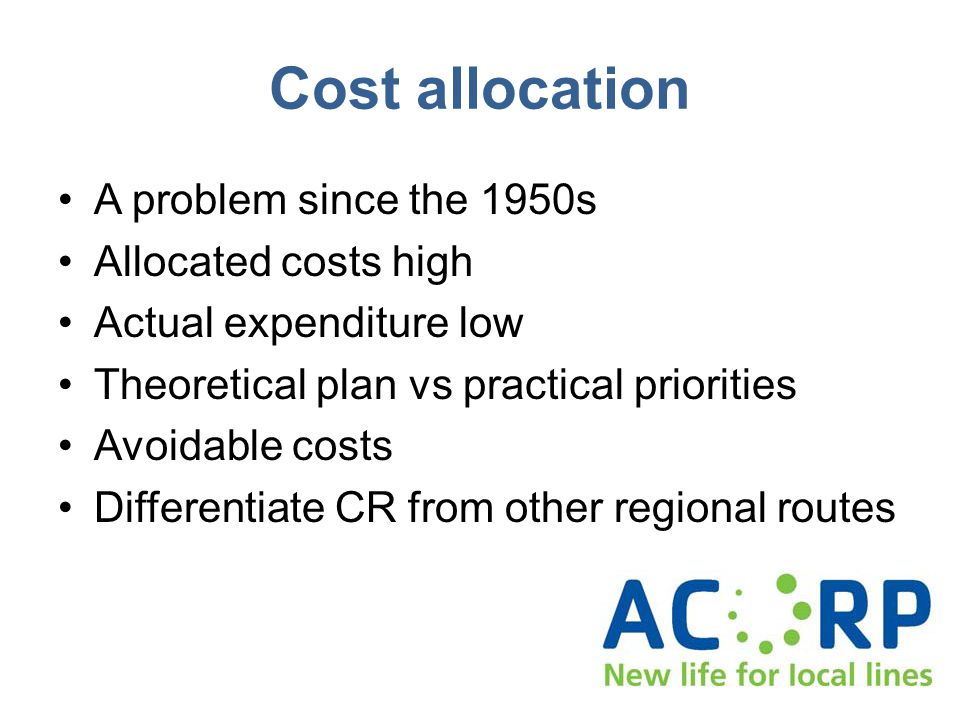 Cost allocation A problem since the 1950s Allocated costs high Actual expenditure low Theoretical plan vs practical priorities Avoidable costs Differentiate CR from other regional routes