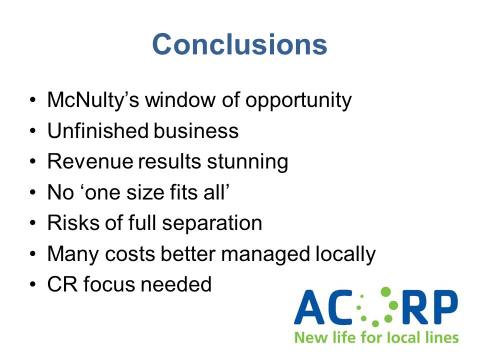 Conclusions McNultys window of opportunity Unfinished business Revenue results stunning No one size fits all Risks of full separation Many costs better managed locally CR focus needed