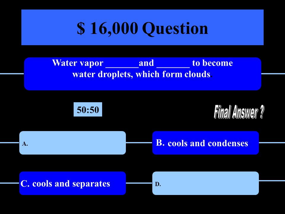 $ 16,000 Question Water vapor _______and _______ to become water droplets, which form clouds.