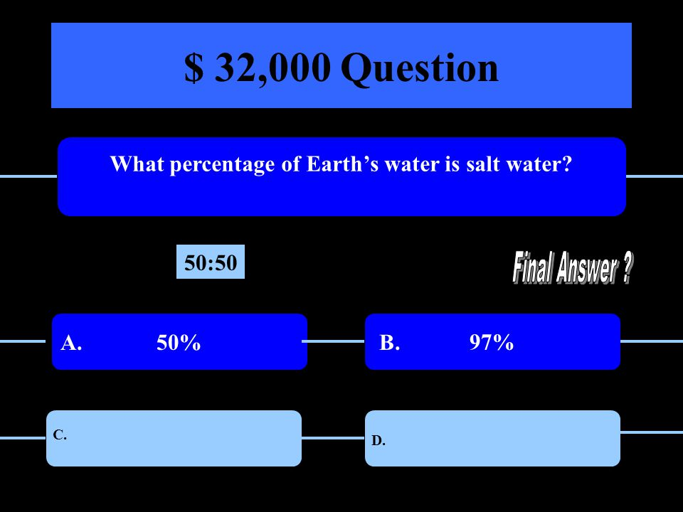 $ 32,000 Question What percentage of Earths water is salt water 50%97% 75%40% A. B. C. D. 50:50