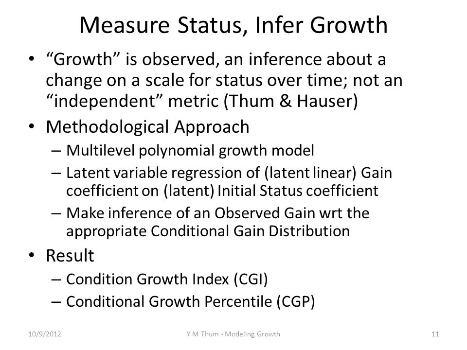 Measure Status, Infer Growth Growth is observed, an inference about a change on a scale for status over time; not an independent metric (Thum & Hauser) Methodological Approach – Multilevel polynomial growth model – Latent variable regression of (latent linear) Gain coefficient on (latent) Initial Status coefficient – Make inference of an Observed Gain wrt the appropriate Conditional Gain Distribution Result – Condition Growth Index (CGI) – Conditional Growth Percentile (CGP) 10/9/2012Y M Thum - Modeling Growth11