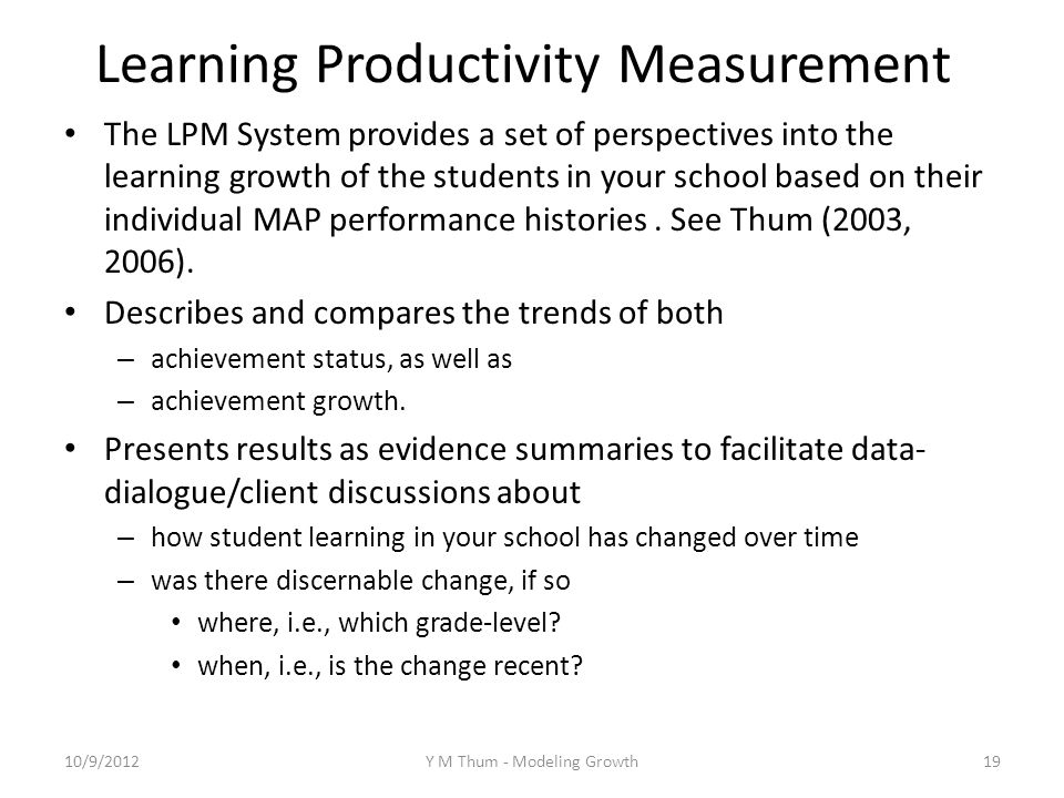 Learning Productivity Measurement The LPM System provides a set of perspectives into the learning growth of the students in your school based on their individual MAP performance histories.