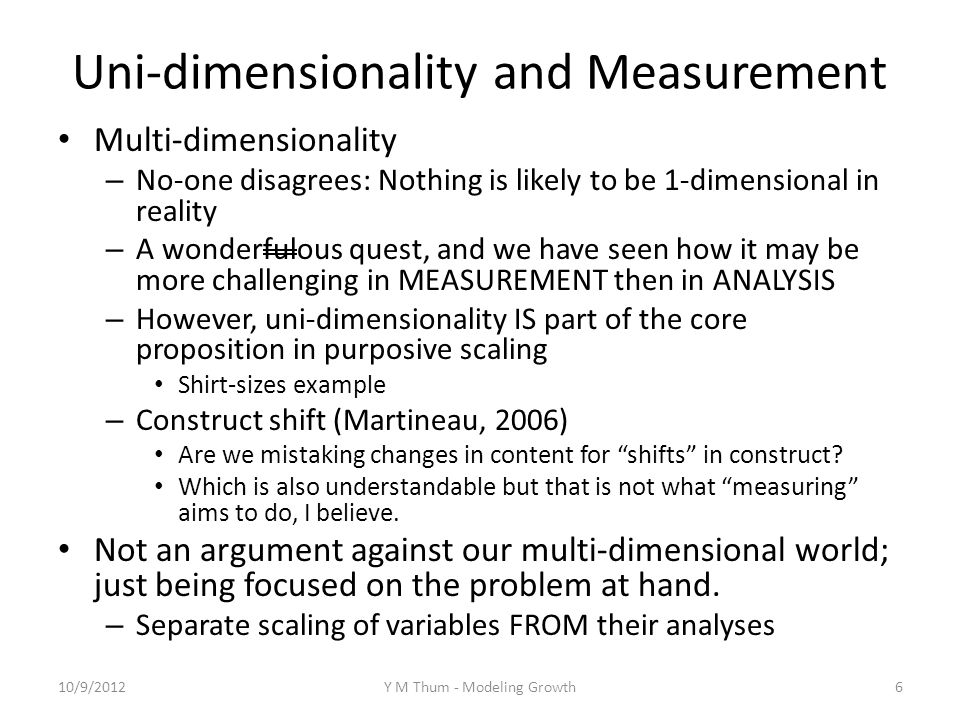 Uni-dimensionality and Measurement Multi-dimensionality – No-one disagrees: Nothing is likely to be 1-dimensional in reality – A wonderfulous quest, and we have seen how it may be more challenging in MEASUREMENT then in ANALYSIS – However, uni-dimensionality IS part of the core proposition in purposive scaling Shirt-sizes example – Construct shift (Martineau, 2006) Are we mistaking changes in content for shifts in construct.