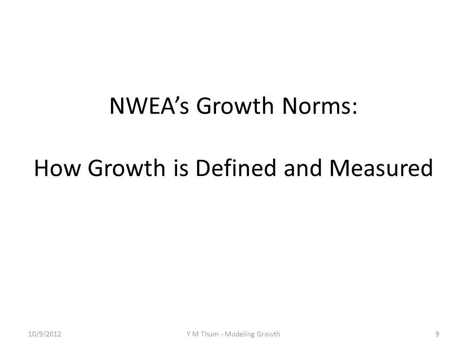 NWEAs Growth Norms: How Growth is Defined and Measured 10/9/2012Y M Thum - Modeling Growth9