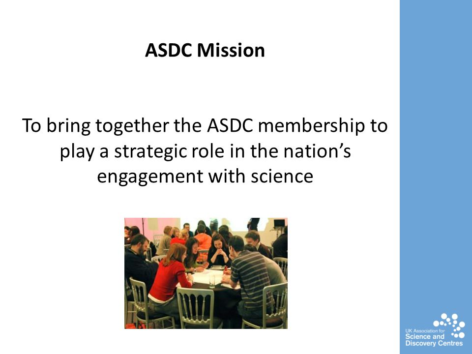 ASDC Mission To bring together the ASDC membership to play a strategic role in the nations engagement with science