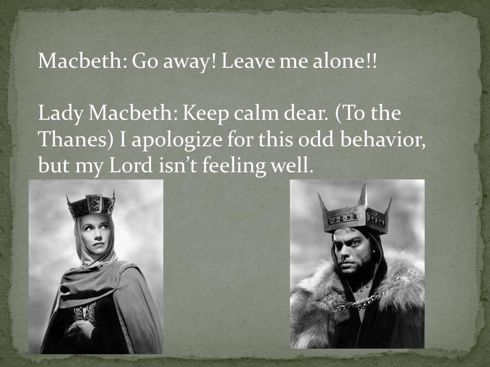 Macbeth: Go away. Leave me alone!. Lady Macbeth: Keep calm dear.