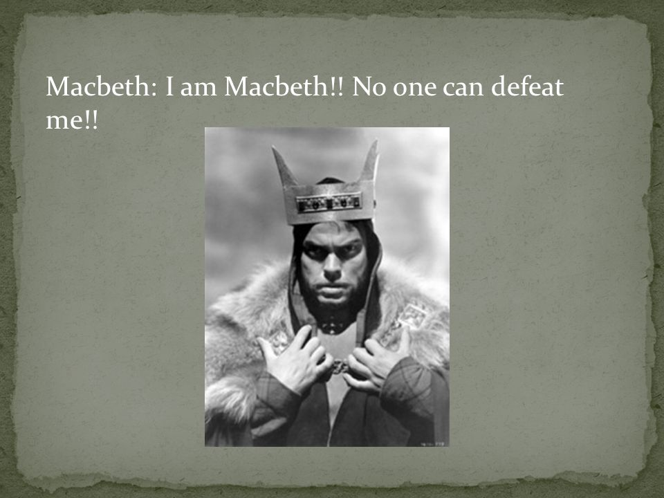 Macbeth: I am Macbeth!! No one can defeat me!!