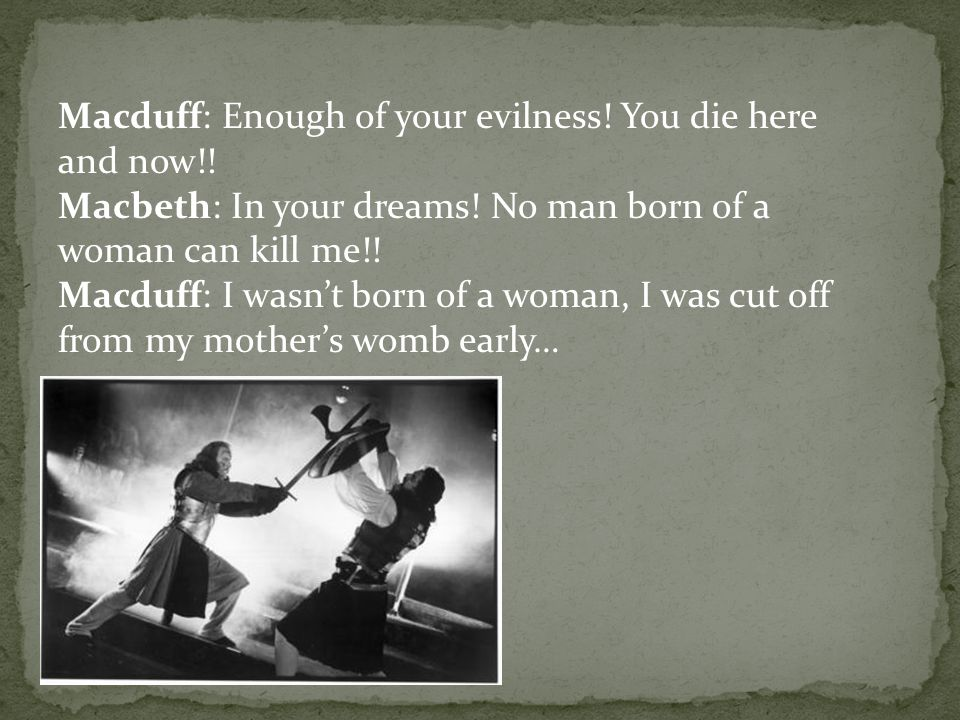Macduff: Enough of your evilness. You die here and now!.