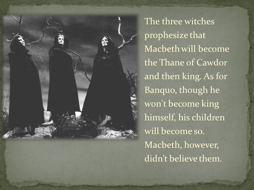 The three witches prophesize that Macbeth will become the Thane of Cawdor and then king.