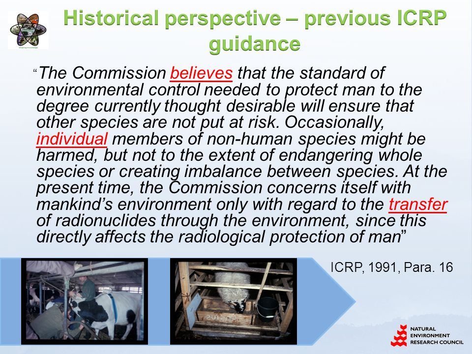 Planned, Existing and Emergency exposure situations Environmental radionuclide concentrations Reference Male & Female Reference Person Dose limits, Constraints and Reference levels Reference Animals and Plants Derived Consideration Reference Levels Decision-making regarding public health and environmental protection for the same environmental exposure situation by way of representative individuals and representative organisms www.ceh.ac.uk/PROTECT