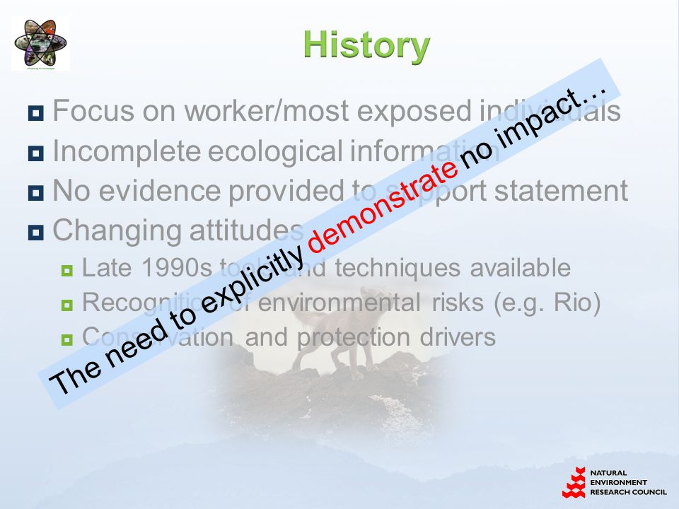 Focus on worker/most exposed individuals Incomplete ecological information No evidence provided to support statement Changing attitudes Late 1990s tools and techniques available Recognition of environmental risks (e.g.