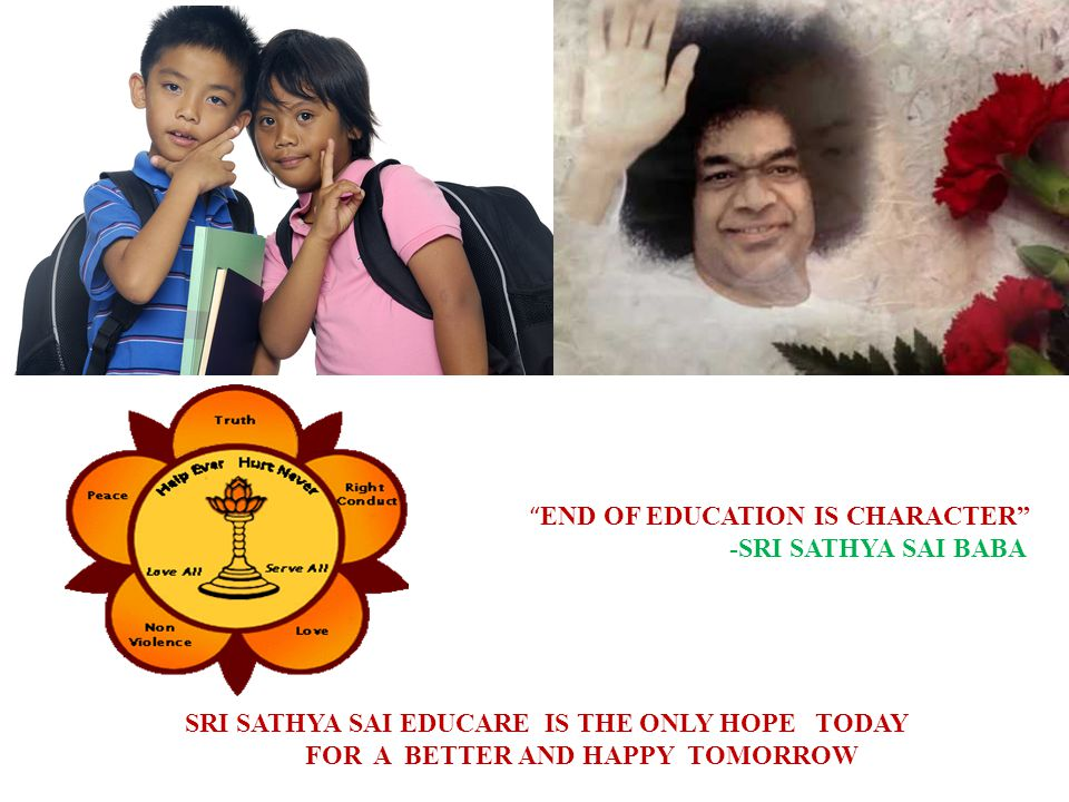 SRI SATHYA SAI EDUCARE IS THE ONLY HOPE TODAY FOR A BETTER AND HAPPY TOMORROW END OF EDUCATION IS CHARACTER -SRI SATHYA SAI BABA