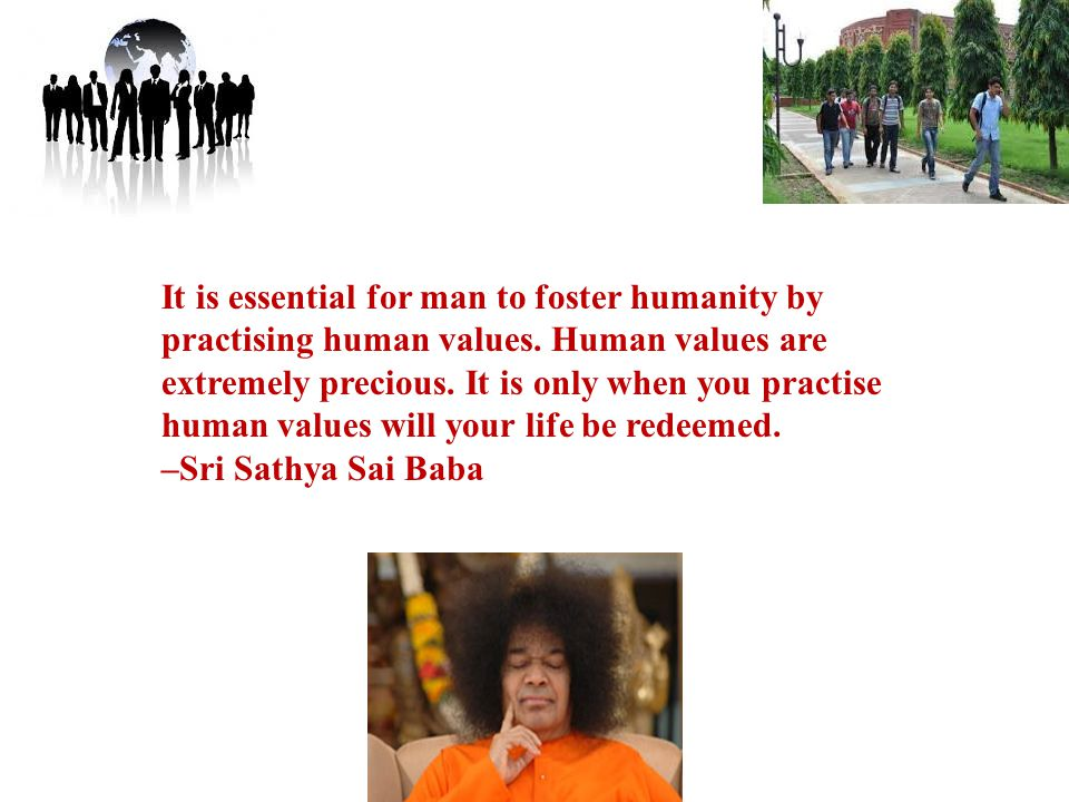 It is essential for man to foster humanity by practising human values.