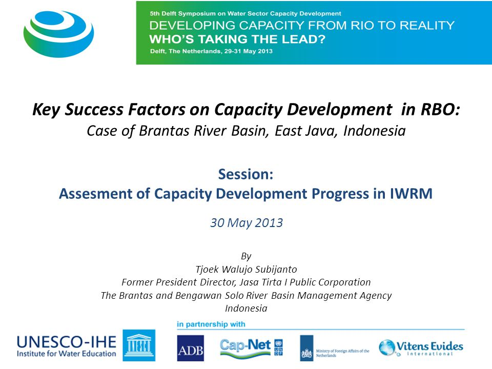 Key Success Factors on Capacity Development in RBO: Case of Brantas River Basin, East Java, Indonesia Session: Assesment of Capacity Development Progress in IWRM 30 May 2013 By Tjoek Walujo Subijanto Former President Director, Jasa Tirta I Public Corporation The Brantas and Bengawan Solo River Basin Management Agency Indonesia