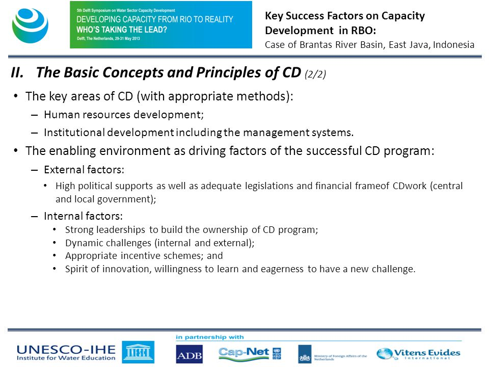 Key Success Factors on Capacity Development in RBO: Case of Brantas River Basin, East Java, Indonesia The key areas of CD (with appropriate methods): – Human resources development; – Institutional development including the management systems.