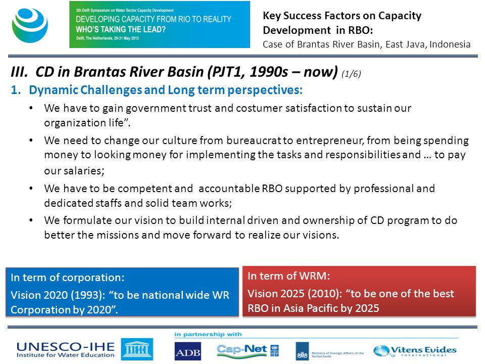 Key Success Factors on Capacity Development in RBO: Case of Brantas River Basin, East Java, Indonesia In term of WRM: Vision 2025 (2010): to be one of the best RBO in Asia Pacific by 2025 In term of WRM: Vision 2025 (2010): to be one of the best RBO in Asia Pacific by 2025 III.CD in Brantas River Basin (PJT1, 1990s – now) (1/6) 1.Dynamic Challenges and Long term perspectives: We have to gain government trust and costumer satisfaction to sustain our organization life.