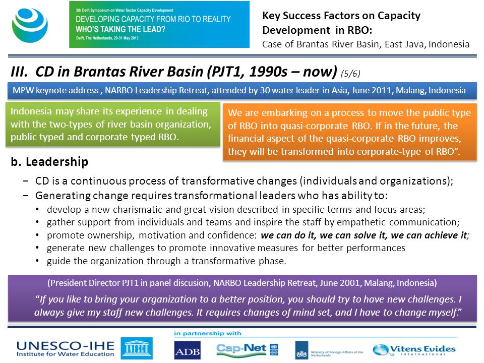 Key Success Factors on Capacity Development in RBO: Case of Brantas River Basin, East Java, Indonesia III.CD in Brantas River Basin (PJT1, 1990s – now) (5/6) MPW keynote address, NARBO Leadership Retreat, attended by 30 water leader in Asia, June 2011, Malang, Indonesia Indonesia may share its experience in dealing with the two-types of river basin organization, public typed and corporate typed RBO.