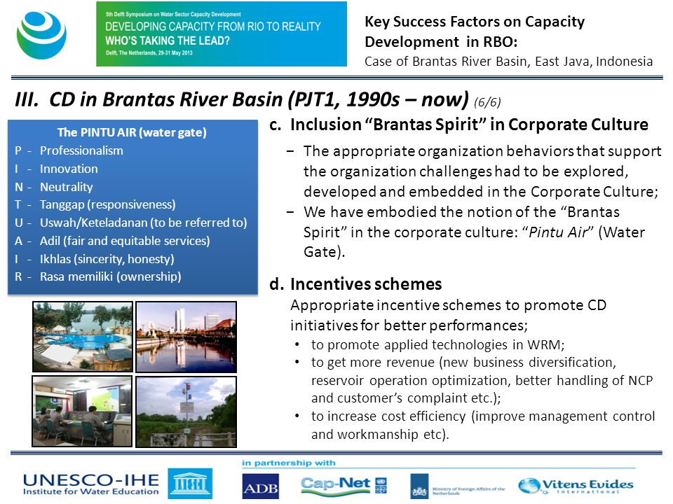Key Success Factors on Capacity Development in RBO: Case of Brantas River Basin, East Java, Indonesia c.Inclusion Brantas Spirit in Corporate Culture The appropriate organization behaviors that support the organization challenges had to be explored, developed and embedded in the Corporate Culture; We have embodied the notion of the Brantas Spirit in the corporate culture: Pintu Air (Water Gate).