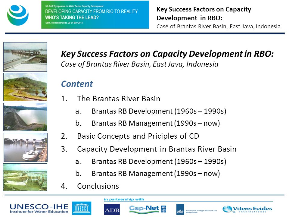 Key Success Factors on Capacity Development in RBO: Case of Brantas River Basin, East Java, Indonesia Content 1.The Brantas River Basin a.Brantas RB Development (1960s – 1990s) b.Brantas RB Management (1990s – now) 2.Basic Concepts and Priciples of CD 3.Capacity Development in Brantas River Basin a.Brantas RB Development (1960s – 1990s) b.Brantas RB Management (1990s – now) 4.Conclusions Key Success Factors on Capacity Development in RBO: Case of Brantas River Basin, East Java, Indonesia