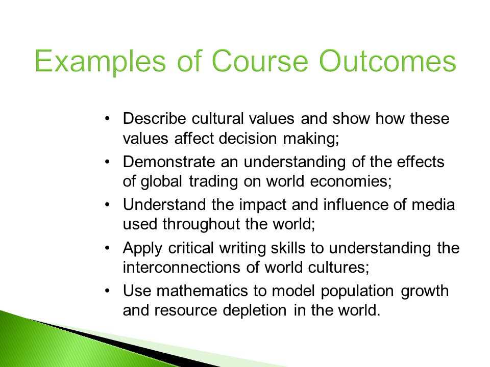 Examples of Course Outcomes Describe cultural values and show how these values affect decision making; Demonstrate an understanding of the effects of global trading on world economies; Understand the impact and influence of media used throughout the world; Apply critical writing skills to understanding the interconnections of world cultures; Use mathematics to model population growth and resource depletion in the world.