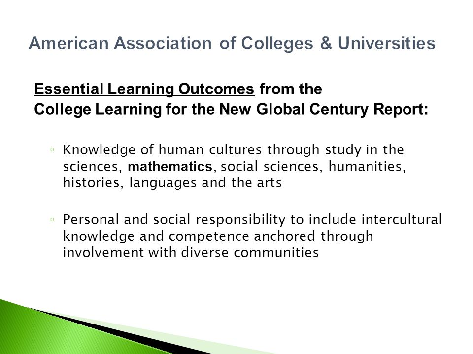 American Association of Colleges & Universities Essential Learning Outcomes from the College Learning for the New Global Century Report: Knowledge of human cultures through study in the sciences, mathematics, social sciences, humanities, histories, languages and the arts Personal and social responsibility to include intercultural knowledge and competence anchored through involvement with diverse communities