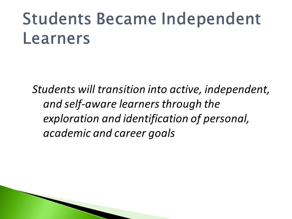 Students Became Independent Learners Students will transition into active, independent, and self-aware learners through the exploration and identification of personal, academic and career goals