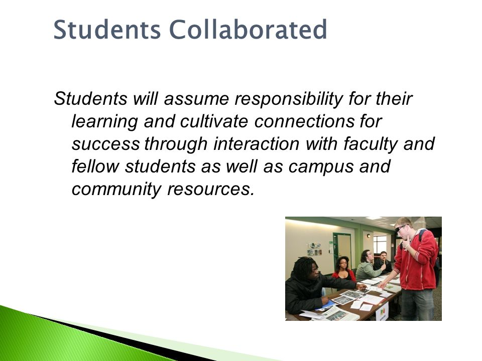 Students Collaborated Students will assume responsibility for their learning and cultivate connections for success through interaction with faculty and fellow students as well as campus and community resources.