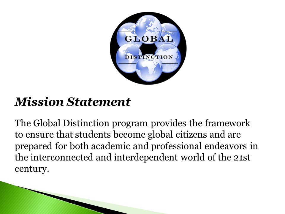 Mission Statement The Global Distinction program provides the framework to ensure that students become global citizens and are prepared for both academic and professional endeavors in the interconnected and interdependent world of the 21st century.