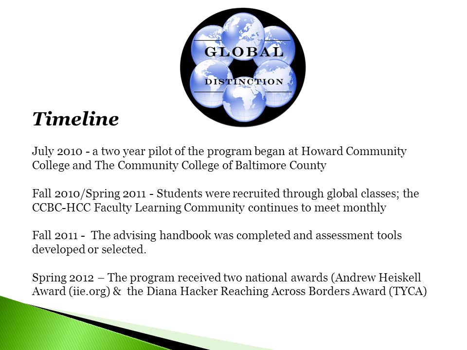 Timeline July 2010 - a two year pilot of the program began at Howard Community College and The Community College of Baltimore County Fall 2010/Spring 2011 - Students were recruited through global classes; the CCBC-HCC Faculty Learning Community continues to meet monthly Fall 2011 - The advising handbook was completed and assessment tools developed or selected.
