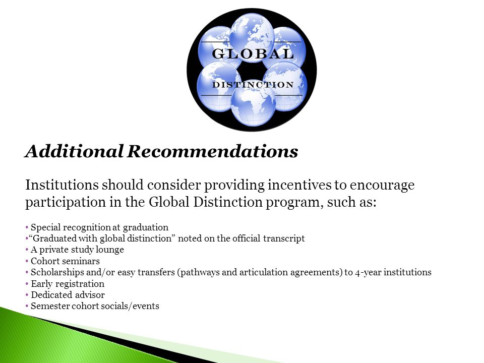 Additional Recommendations Institutions should consider providing incentives to encourage participation in the Global Distinction program, such as: Special recognition at graduation Graduated with global distinction noted on the official transcript A private study lounge Cohort seminars Scholarships and/or easy transfers (pathways and articulation agreements) to 4-year institutions Early registration Dedicated advisor Semester cohort socials/events