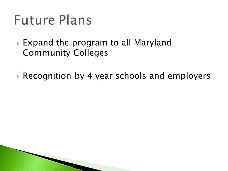 Future Plans Expand the program to all Maryland Community Colleges Recognition by 4 year schools and employers